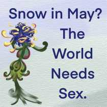Snow in May? The World Needs Sex.